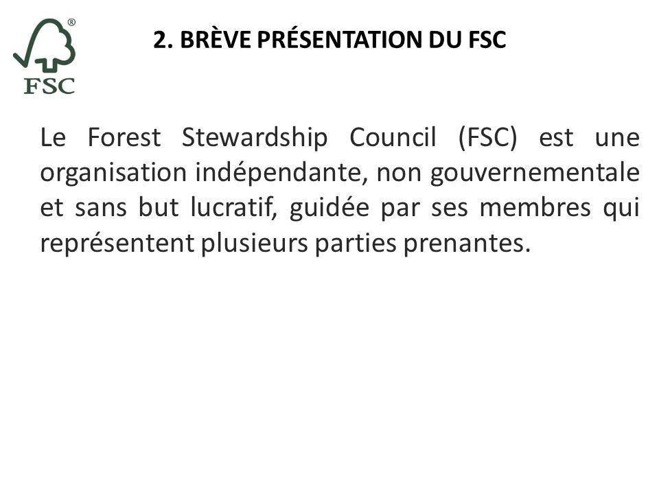 2. BRÈVE PRÉSENTATION DU FSC Le Forest Stewardship Council (FSC) est une organisation indépendante, non gouvernementale et sans but lucratif, guidée p