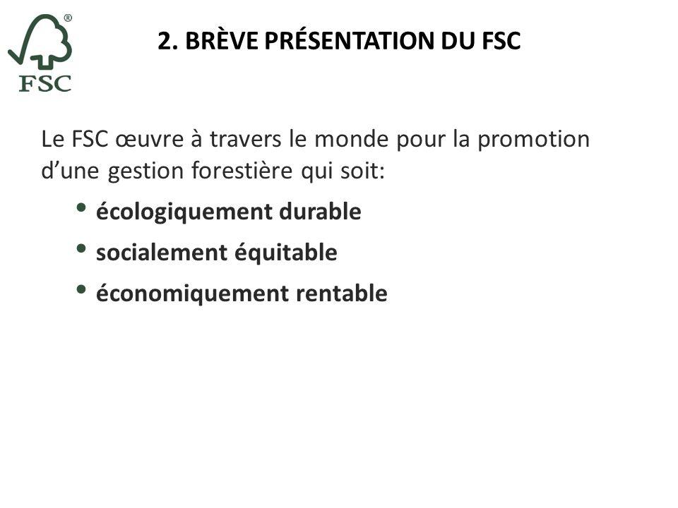 2. BRÈVE PRÉSENTATION DU FSC Le FSC œuvre à travers le monde pour la promotion dune gestion forestière qui soit: écologiquement durable socialement éq