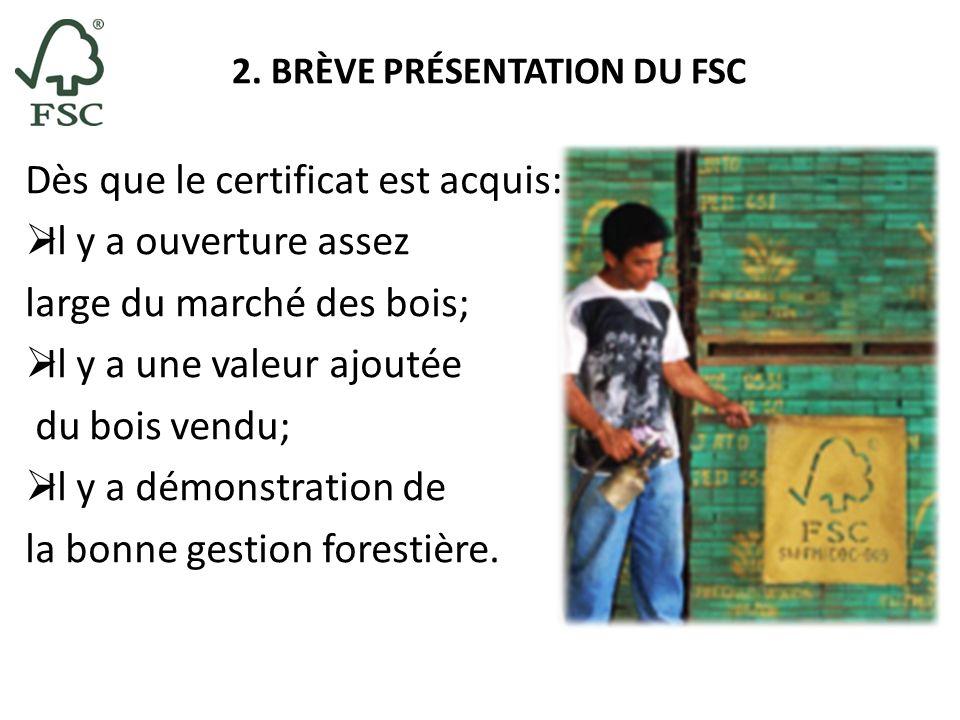 2. BRÈVE PRÉSENTATION DU FSC Dès que le certificat est acquis: Il y a ouverture assez large du marché des bois; Il y a une valeur ajoutée du bois vend