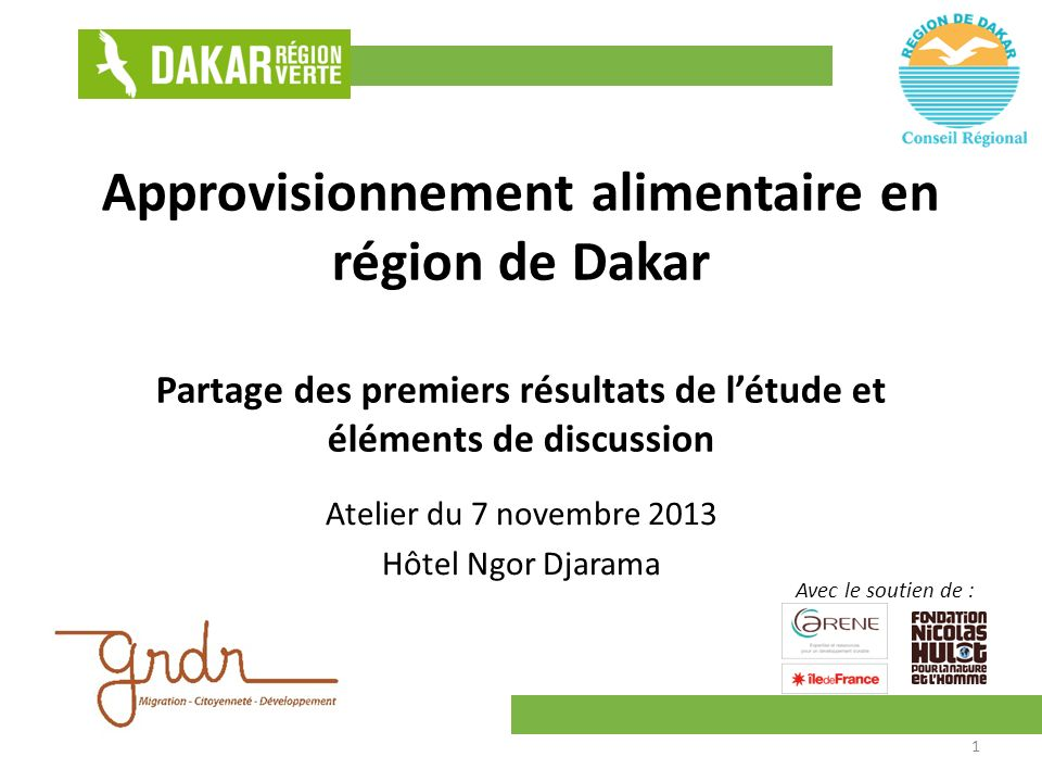 Approvisionnement alimentaire en région de Dakar Partage des premiers résultats de létude et éléments de discussion Atelier du 7 novembre 2013 Hôtel Ngor Djarama Avec le soutien de : 1