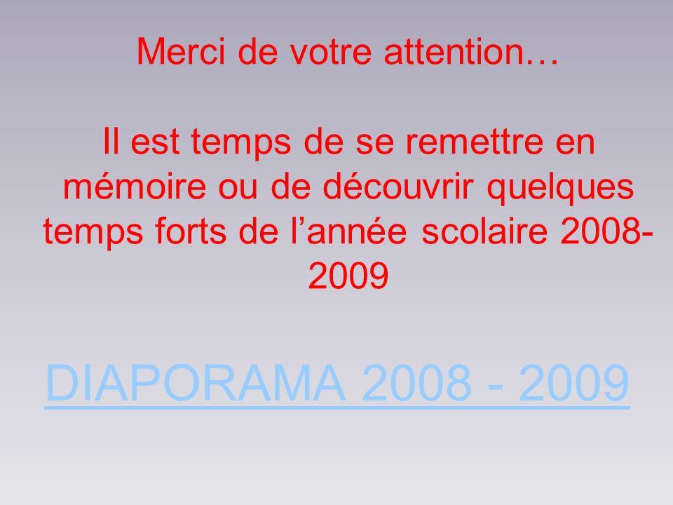 Merci de votre attention… Il est temps de se remettre en mémoire ou de découvrir quelques temps forts de lannée scolaire 2008- 2009 DIAPORAMA 2008 - 2