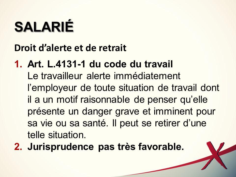 SALARIÉ Droit dalerte et de retrait 1.Art. L.4131-1 du code du travail Le travailleur alerte immédiatement lemployeur de toute situation de travail do