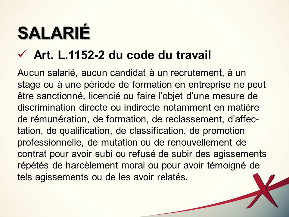 SALARIÉ Art. L.1152-2 du code du travail Aucun salarié, aucun candidat à un recrutement, à un stage ou à une période de formation en entreprise ne peu