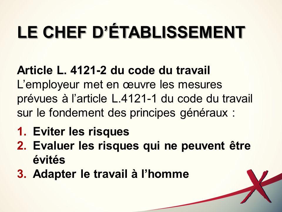LE CHEF DÉTABLISSEMENT Article L. 4121-2 du code du travail Lemployeur met en œuvre les mesures prévues à larticle L.4121-1 du code du travail sur le
