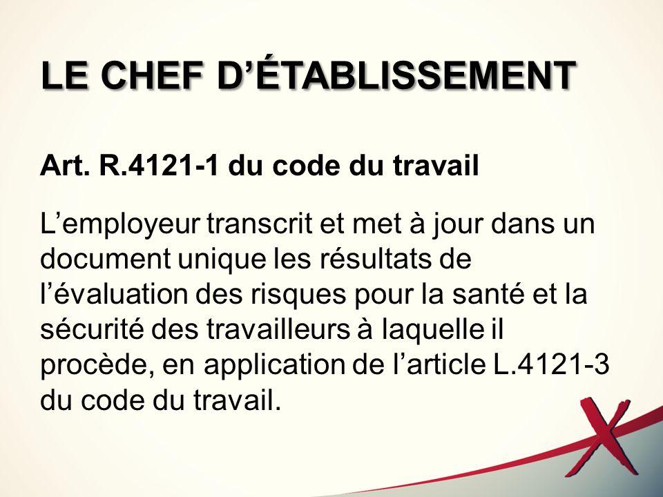 LE CHEF DÉTABLISSEMENT Art. R.4121-1 du code du travail Lemployeur transcrit et met à jour dans un document unique les résultats de lévaluation des ri