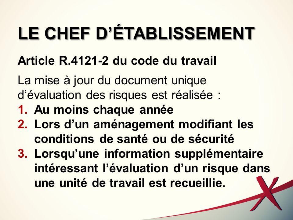 LE CHEF DÉTABLISSEMENT Article R.4121-2 du code du travail La mise à jour du document unique dévaluation des risques est réalisée : 1.Au moins chaque