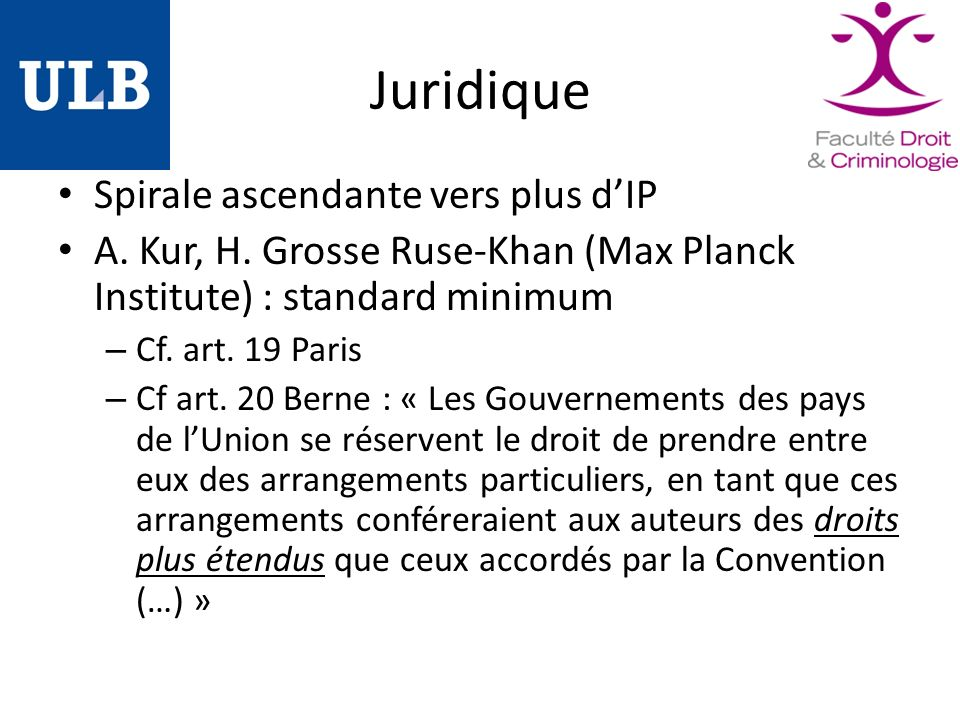Juridique Spirale ascendante vers plus dIP A. Kur, H. Grosse Ruse-Khan (Max Planck Institute) : standard minimum – Cf. art. 19 Paris – Cf art. 20 Bern