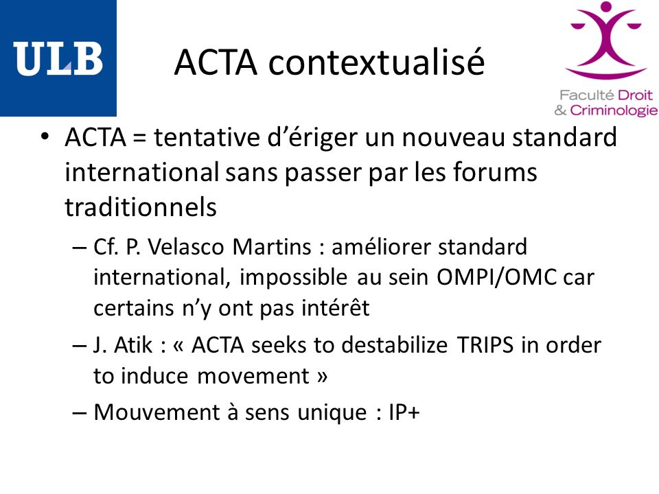 ACTA contextualisé ACTA = tentative dériger un nouveau standard international sans passer par les forums traditionnels – Cf. P. Velasco Martins : amél