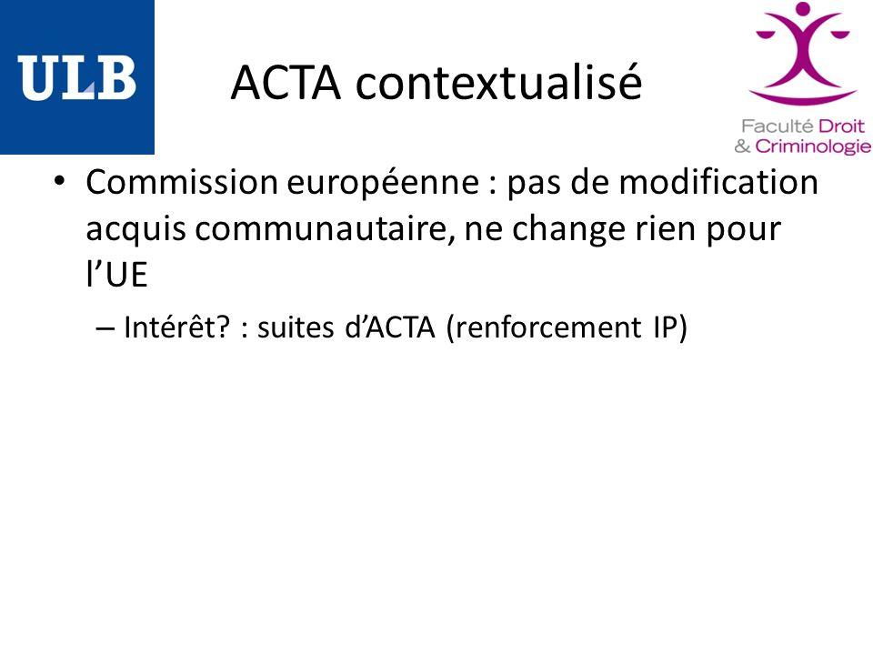 ACTA contextualisé Commission européenne : pas de modification acquis communautaire, ne change rien pour lUE – Intérêt.