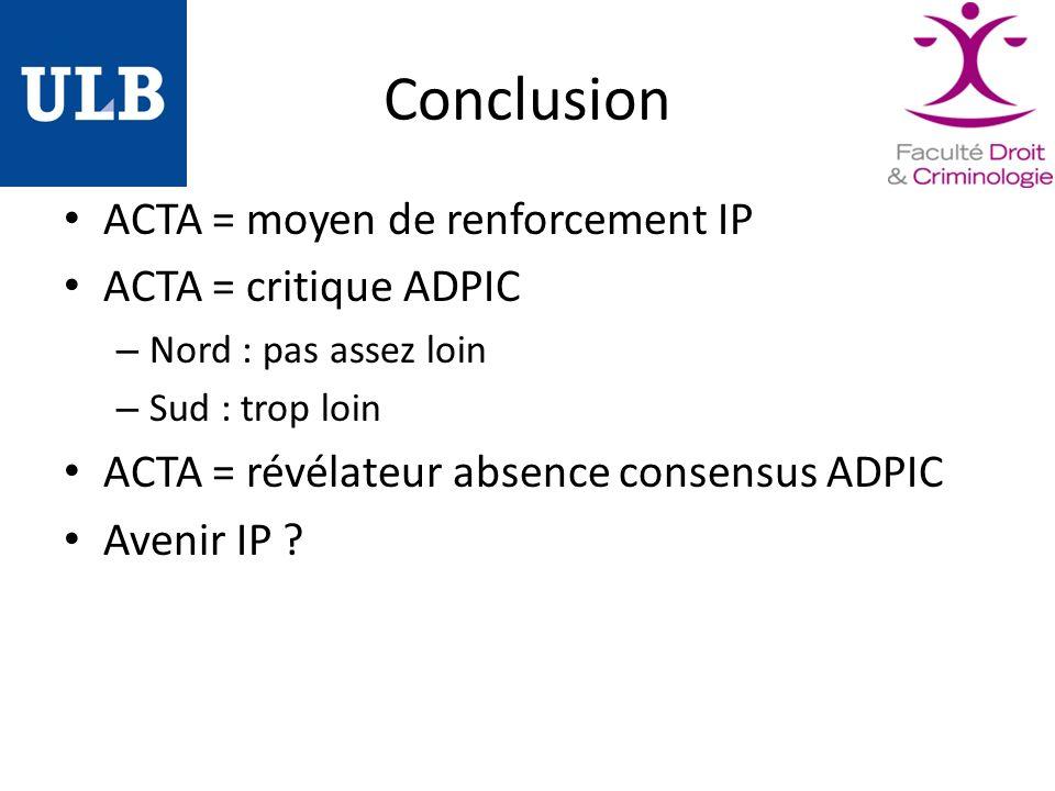 Conclusion ACTA = moyen de renforcement IP ACTA = critique ADPIC – Nord : pas assez loin – Sud : trop loin ACTA = révélateur absence consensus ADPIC Avenir IP