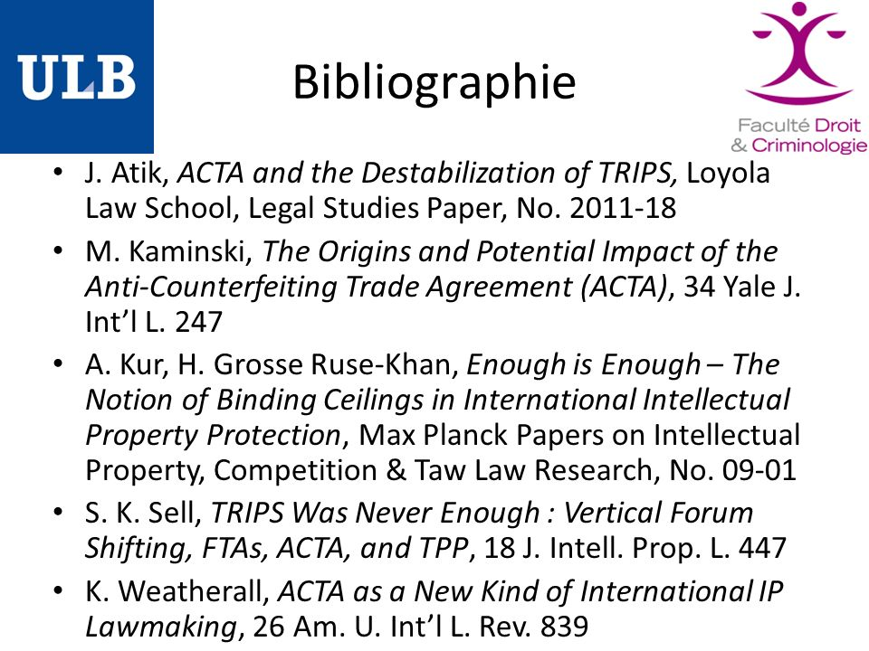 Bibliographie J. Atik, ACTA and the Destabilization of TRIPS, Loyola Law School, Legal Studies Paper, No. 2011-18 M. Kaminski, The Origins and Potenti