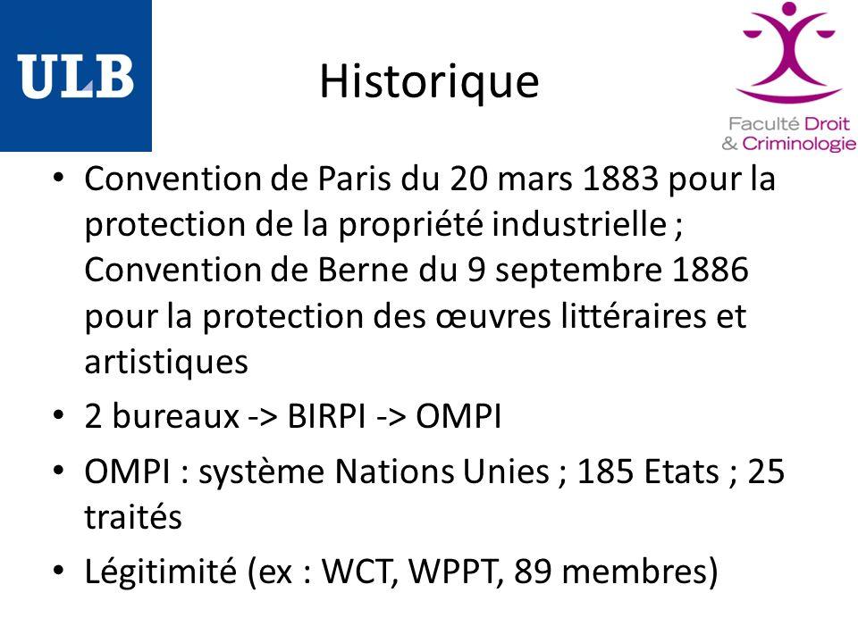 Historique Convention de Paris du 20 mars 1883 pour la protection de la propriété industrielle ; Convention de Berne du 9 septembre 1886 pour la protection des œuvres littéraires et artistiques 2 bureaux -> BIRPI -> OMPI OMPI : système Nations Unies ; 185 Etats ; 25 traités Légitimité (ex : WCT, WPPT, 89 membres)