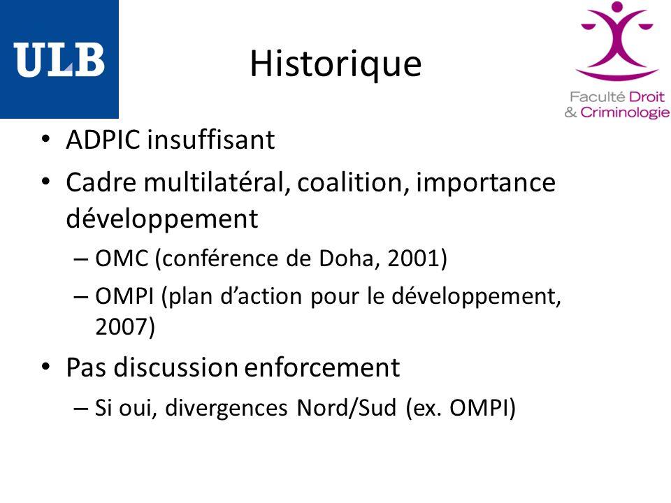 Historique ADPIC insuffisant Cadre multilatéral, coalition, importance développement – OMC (conférence de Doha, 2001) – OMPI (plan daction pour le développement, 2007) Pas discussion enforcement – Si oui, divergences Nord/Sud (ex.