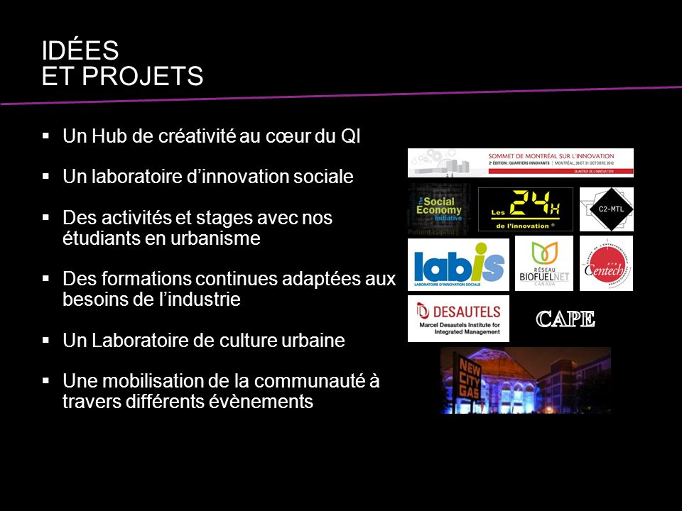 Un Hub de créativité au cœur du QI Un laboratoire dinnovation sociale Des activités et stages avec nos étudiants en urbanisme Des formations continues adaptées aux besoins de lindustrie Un Laboratoire de culture urbaine Une mobilisation de la communauté à travers différents évènements IDÉES ET PROJETS