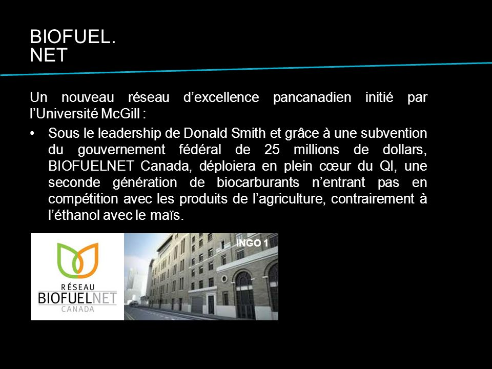 Un nouveau réseau dexcellence pancanadien initié par lUniversité McGill : Sous le leadership de Donald Smith et grâce à une subvention du gouvernement fédéral de 25 millions de dollars, BIOFUELNET Canada, déploiera en plein cœur du QI, une seconde génération de biocarburants nentrant pas en compétition avec les produits de lagriculture, contrairement à léthanol avec le maïs.
