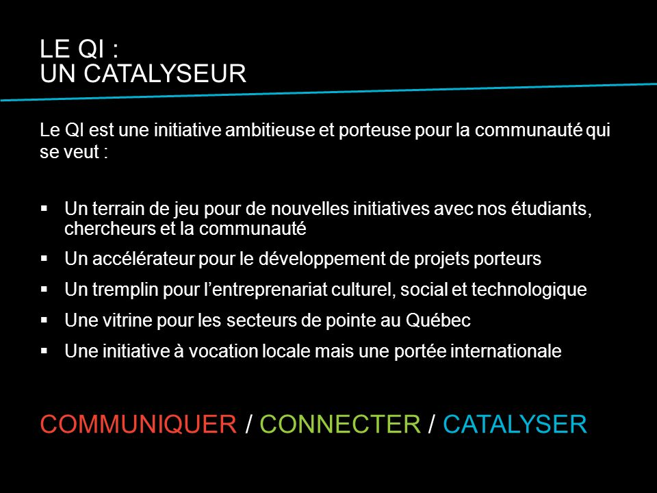 Le QI est une initiative ambitieuse et porteuse pour la communauté qui se veut : Un terrain de jeu pour de nouvelles initiatives avec nos étudiants, chercheurs et la communauté Un accélérateur pour le développement de projets porteurs Un tremplin pour lentreprenariat culturel, social et technologique Une vitrine pour les secteurs de pointe au Québec Une initiative à vocation locale mais une portée internationale LE QI : UN CATALYSEUR COMMUNIQUER / CONNECTER / CATALYSER