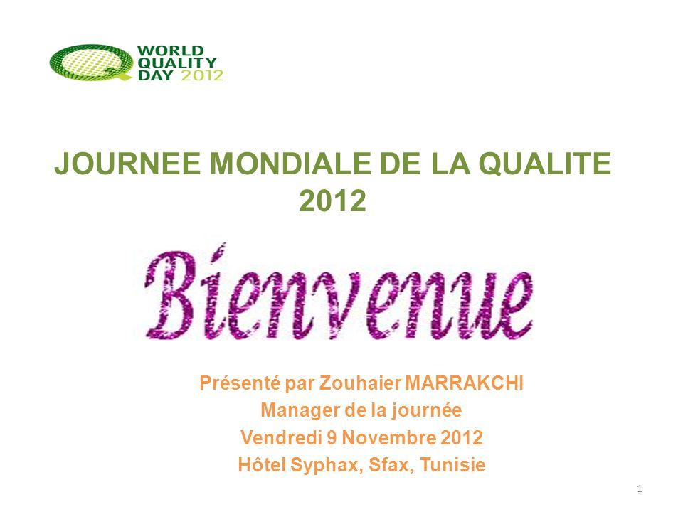 JOURNEE MONDIALE DE LA QUALITE 2012 Présenté par Zouhaier MARRAKCHI Manager de la journée Vendredi 9 Novembre 2012 Hôtel Syphax, Sfax, Tunisie 1