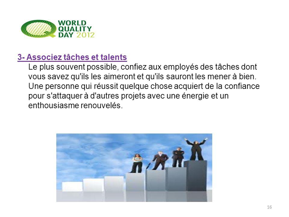 3- Associez tâches et talents Le plus souvent possible, confiez aux employés des tâches dont vous savez qu'ils les aimeront et qu'ils sauront les mene