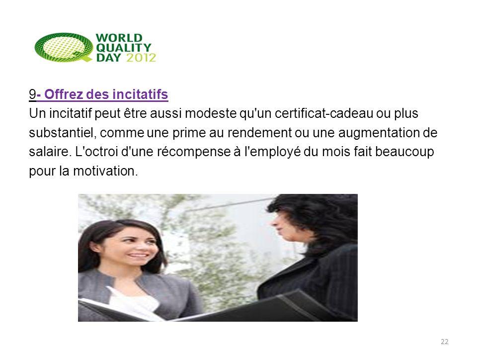9- Offrez des incitatifs Un incitatif peut être aussi modeste qu'un certificat-cadeau ou plus substantiel, comme une prime au rendement ou une augment
