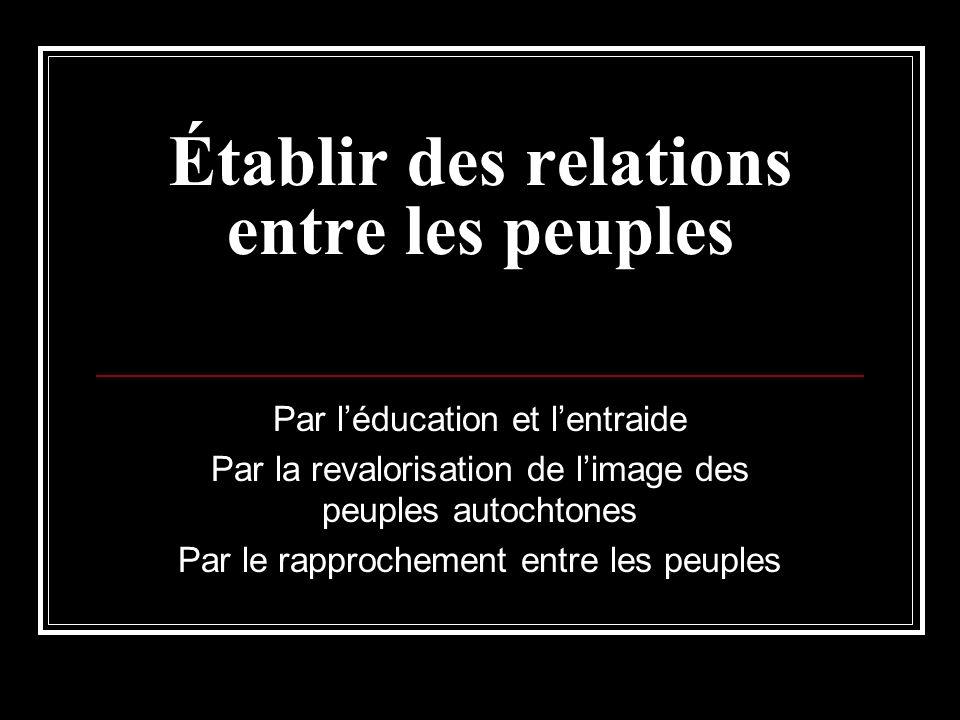 Établir des relations entre les peuples Par léducation et lentraide Par la revalorisation de limage des peuples autochtones Par le rapprochement entre