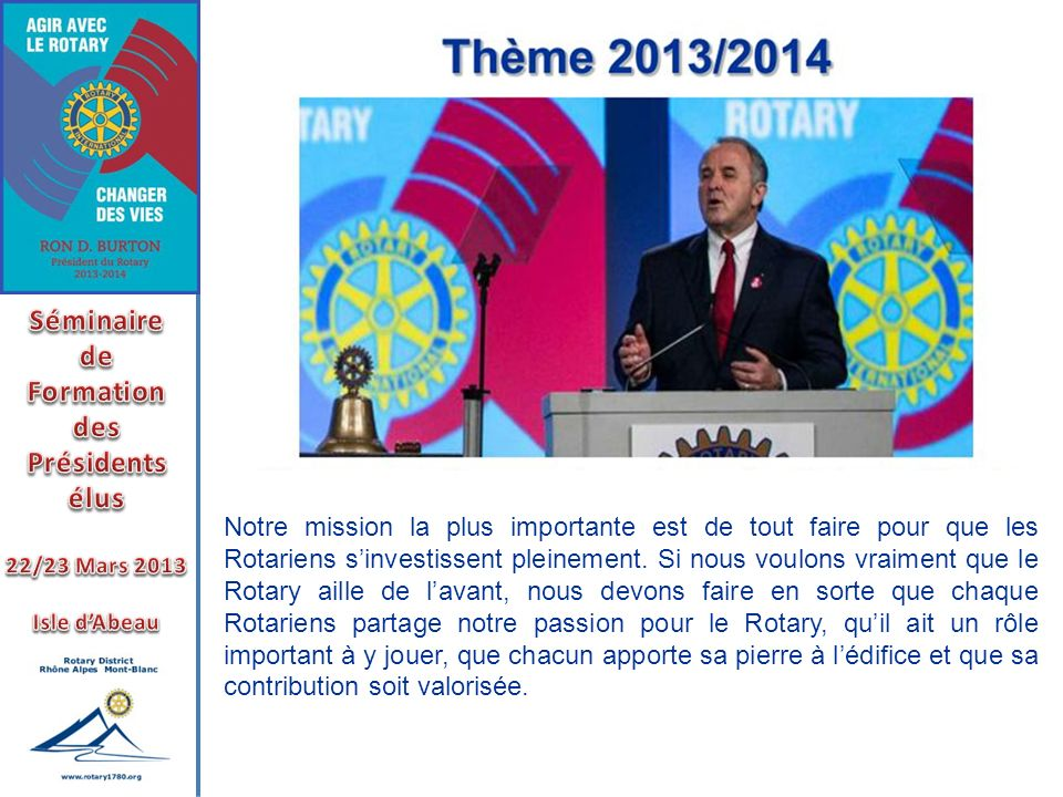 Notre mission la plus importante est de tout faire pour que les Rotariens sinvestissent pleinement. Si nous voulons vraiment que le Rotary aille de la