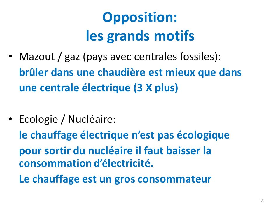 Opposition: les grands motifs Mazout / gaz (pays avec centrales fossiles): brûler dans une chaudière est mieux que dans une centrale électrique (3 X plus) Ecologie / Nucléaire: le chauffage électrique nest pas écologique pour sortir du nucléaire il faut baisser la consommation délectricité.