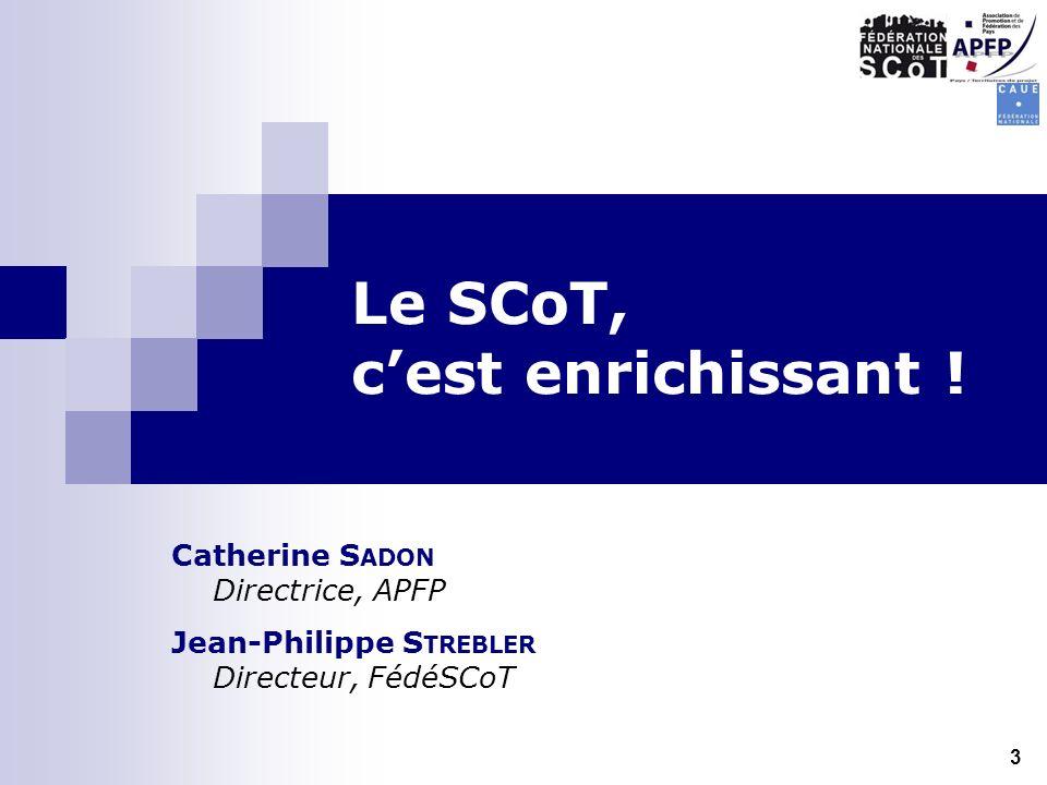 Le SCoT, cest enrichissant ! Catherine S ADON Directrice, APFP Jean-Philippe S TREBLER Directeur, FédéSCoT 3