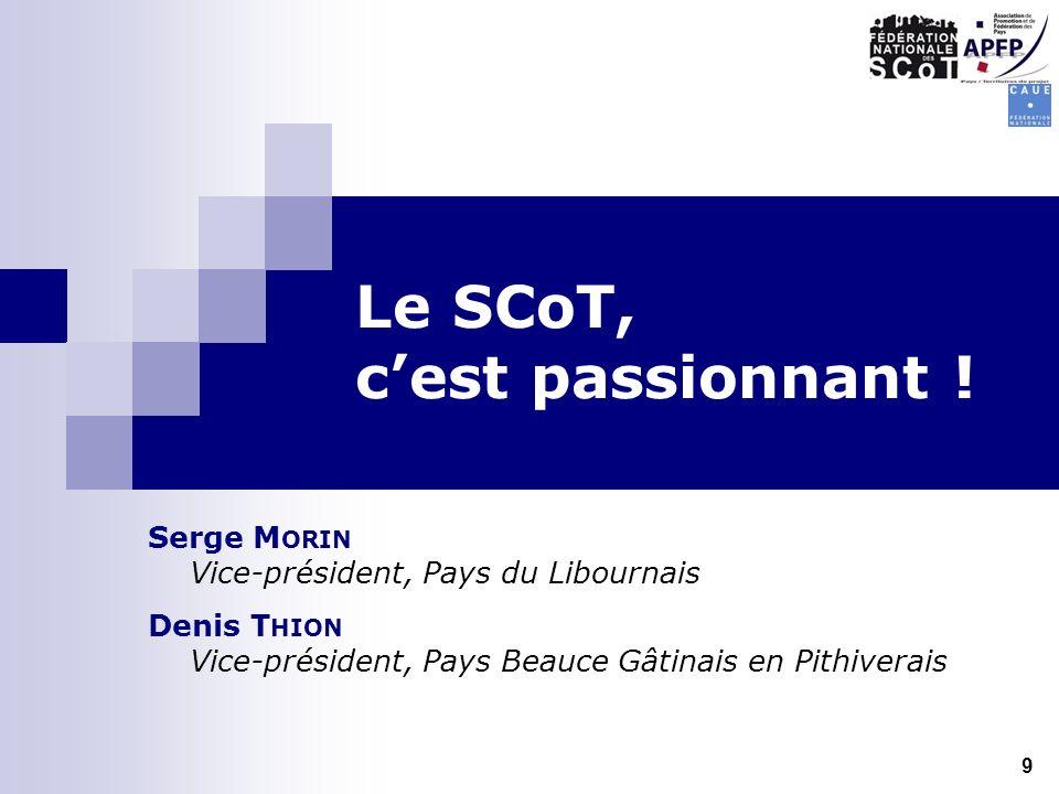 Le SCoT, cest passionnant ! Serge M ORIN Vice-président, Pays du Libournais Denis T HION Vice-président, Pays Beauce Gâtinais en Pithiverais 9