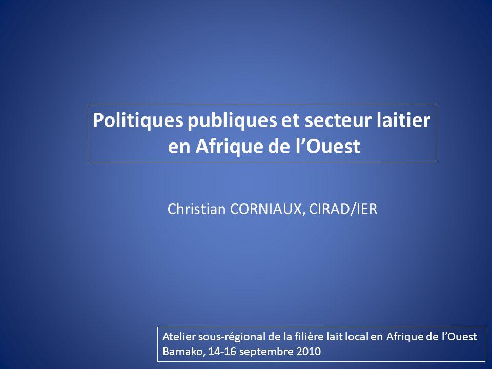 Politiques publiques et secteur laitier en Afrique de lOuest Christian CORNIAUX, CIRAD/IER Atelier sous-régional de la filière lait local en Afrique de lOuest Bamako, 14-16 septembre 2010
