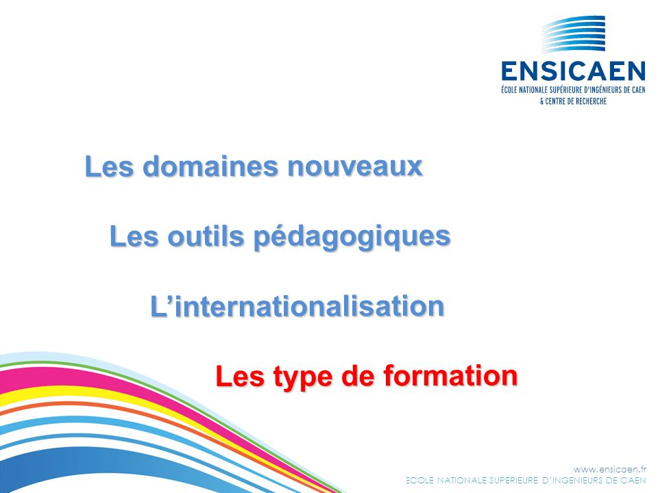www.ensicaen.fr ECOLE NATIONALE SUPERIEURE DINGENIEURS DE CAEN Les domaines nouveaux Les domaines nouveaux Les outils pédagogiques Les outils pédagogi