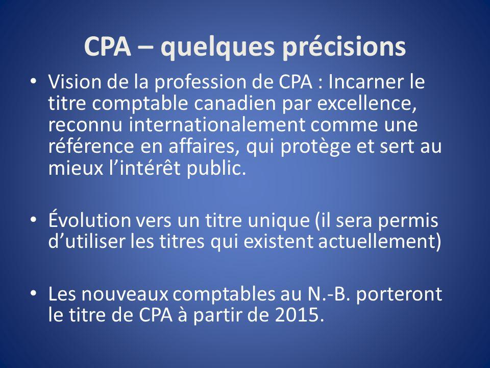 CPA – quelques précisions Vision de la profession de CPA : Incarner le titre comptable canadien par excellence, reconnu internationalement comme une référence en affaires, qui protège et sert au mieux lintérêt public.