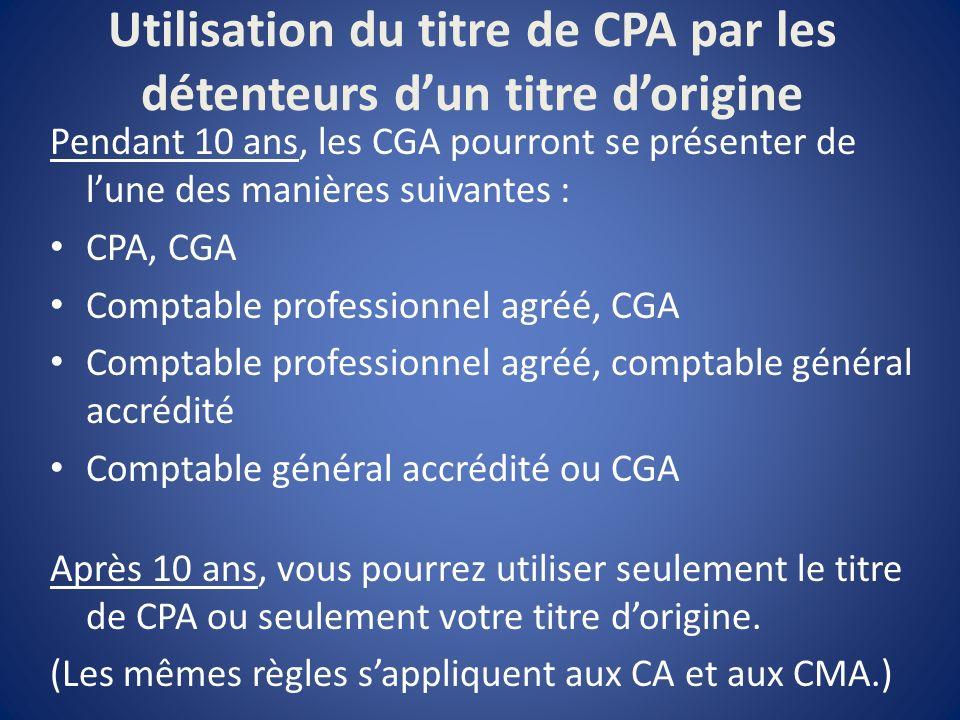Utilisation du titre de CPA par les détenteurs dun titre dorigine Pendant 10 ans, les CGA pourront se présenter de lune des manières suivantes : CPA, CGA Comptable professionnel agréé, CGA Comptable professionnel agréé, comptable général accrédité Comptable général accrédité ou CGA Après 10 ans, vous pourrez utiliser seulement le titre de CPA ou seulement votre titre dorigine.