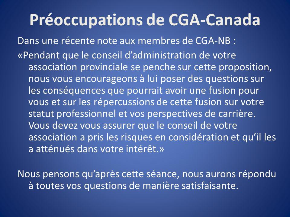 Préoccupations de CGA-Canada Dans une récente note aux membres de CGA-NB : «Pendant que le conseil dadministration de votre association provinciale se penche sur cette proposition, nous vous encourageons à lui poser des questions sur les conséquences que pourrait avoir une fusion pour vous et sur les répercussions de cette fusion sur votre statut professionnel et vos perspectives de carrière.