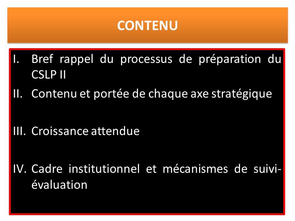 CONTENU I.Bref rappel du processus de préparation du CSLP II II.Contenu et portée de chaque axe stratégique III.Croissance attendue IV.Cadre institutionnel et mécanismes de suivi- évaluation