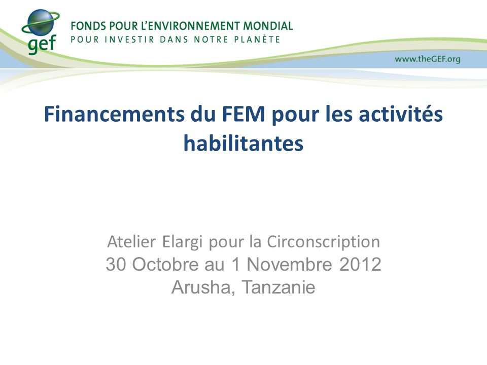 Financements du FEM pour les activités habilitantes Atelier Elargi pour la Circonscription 30 Octobre au 1 Novembre 2012 Arusha, Tanzanie