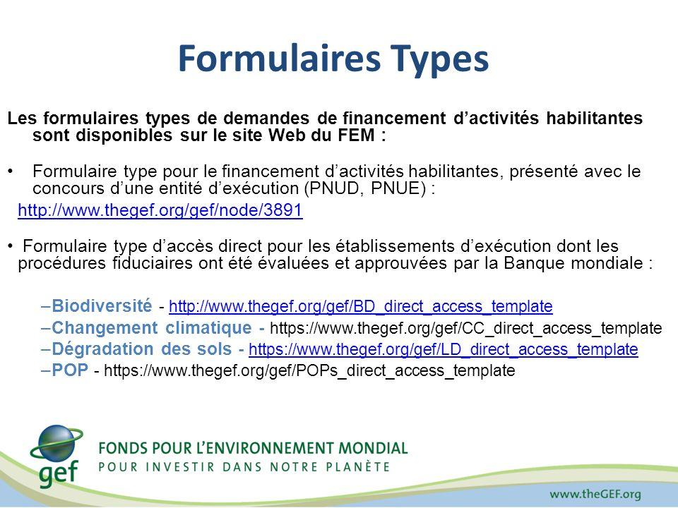Formulaires Types Les formulaires types de demandes de financement dactivités habilitantes sont disponibles sur le site Web du FEM : Formulaire type pour le financement dactivités habilitantes, présenté avec le concours dune entité dexécution (PNUD, PNUE) : http://www.thegef.org/gef/node/3891 Formulaire type daccès direct pour les établissements dexécution dont les procédures fiduciaires ont été évaluées et approuvées par la Banque mondiale : –Biodiversité - http://www.thegef.org/gef/BD_direct_access_templatehttp://www.thegef.org/gef/BD_direct_access_template –Changement climatique - https://www.thegef.org/gef/CC_direct_access_template –Dégradation des sols - https://www.thegef.org/gef/LD_direct_access_templatehttps://www.thegef.org/gef/LD_direct_access_template –POP - https://www.thegef.org/gef/POPs_direct_access_template