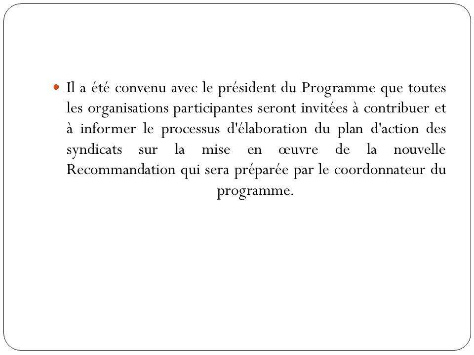 Il a été convenu avec le président du Programme que toutes les organisations participantes seront invitées à contribuer et à informer le processus d élaboration du plan d action des syndicats sur la mise en œuvre de la nouvelle Recommandation qui sera préparée par le coordonnateur du programme.