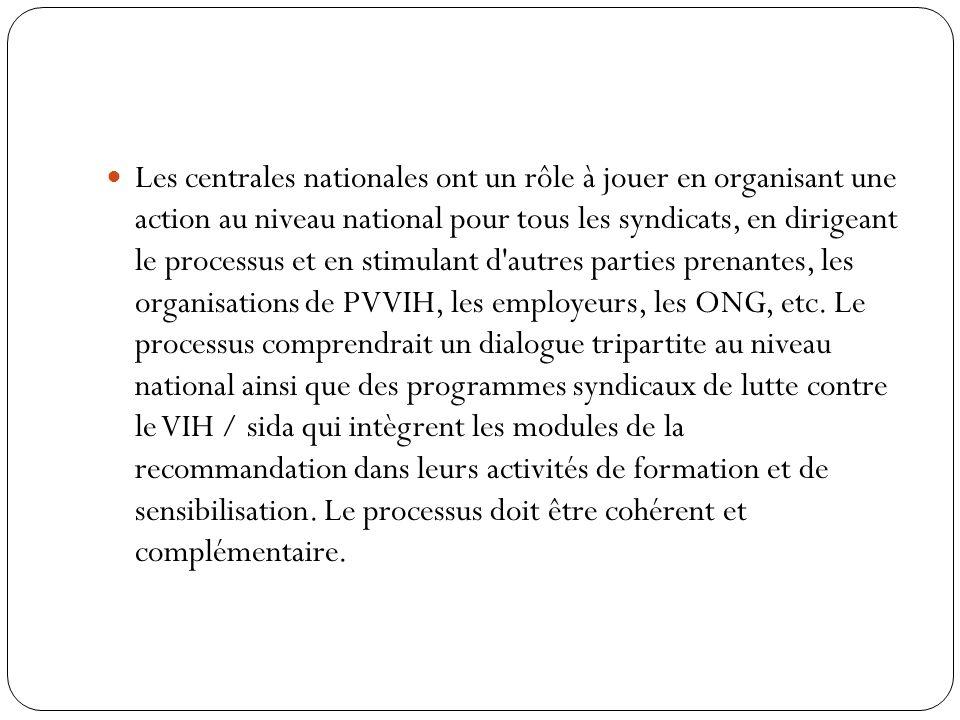 Les centrales nationales ont un rôle à jouer en organisant une action au niveau national pour tous les syndicats, en dirigeant le processus et en stimulant d autres parties prenantes, les organisations de PVVIH, les employeurs, les ONG, etc.