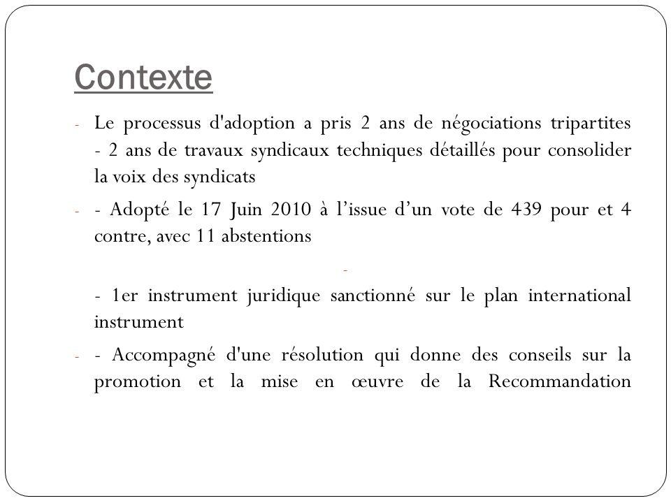 LA NOUVELLE NORME - - Deux séries de discussions, pratique générale de la Conférence internationale du Travail de l OIT en 2009 et 2010 - - Cest sous la forme d une recommandation, l un des 2 types de normes du travail que l OIT peut adopter - - Différente d une convention en ce sens qu elle ne nécessite pas de ratification cependant, - Conformément à l article 19 de la Constitution de l OIT, une recommandation doit quand même être communiquée aux parlements nationaux et discutée afin de savoir comment elle pourrait être mise en œuvre à travers des politiques et législations nationales - - La Recommandation augmente l actuel recueil des directives du BIT sur le VIH/SIDA et le monde du travail qui a été adopté en 2001