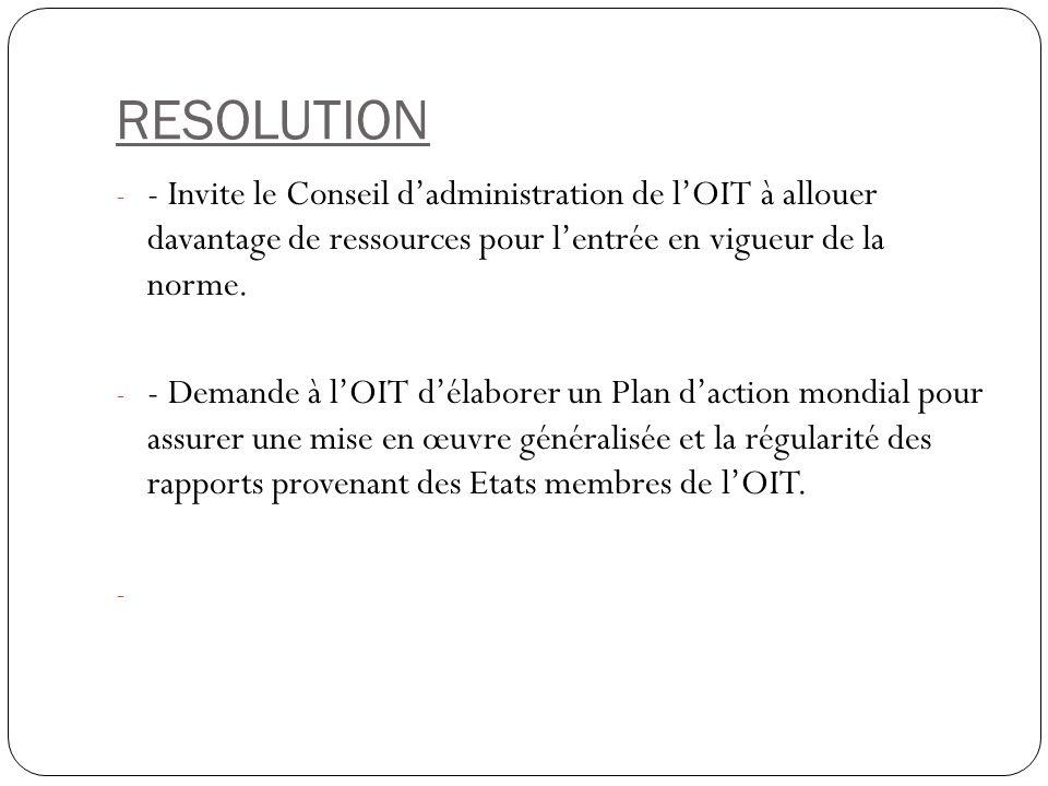 RESOLUTION - - Invite le Conseil dadministration de lOIT à allouer davantage de ressources pour lentrée en vigueur de la norme. - - Demande à lOIT dél