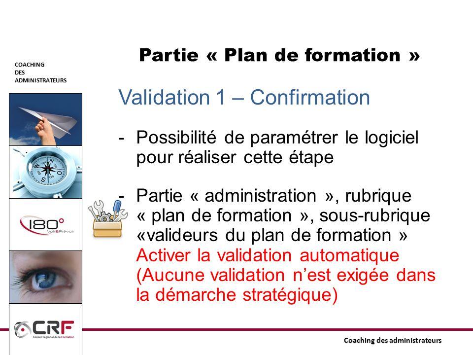 COACHINGDESADMINISTRATEURS Coaching des administrateurs Partie « Plan de formation » Validation 1 – Confirmation -Possibilité de paramétrer le logicie