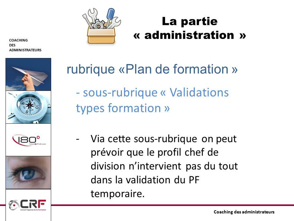 COACHINGDESADMINISTRATEURS Coaching des administrateurs La partie « administration » rubrique «Plan de formation » - sous-rubrique « Validations types