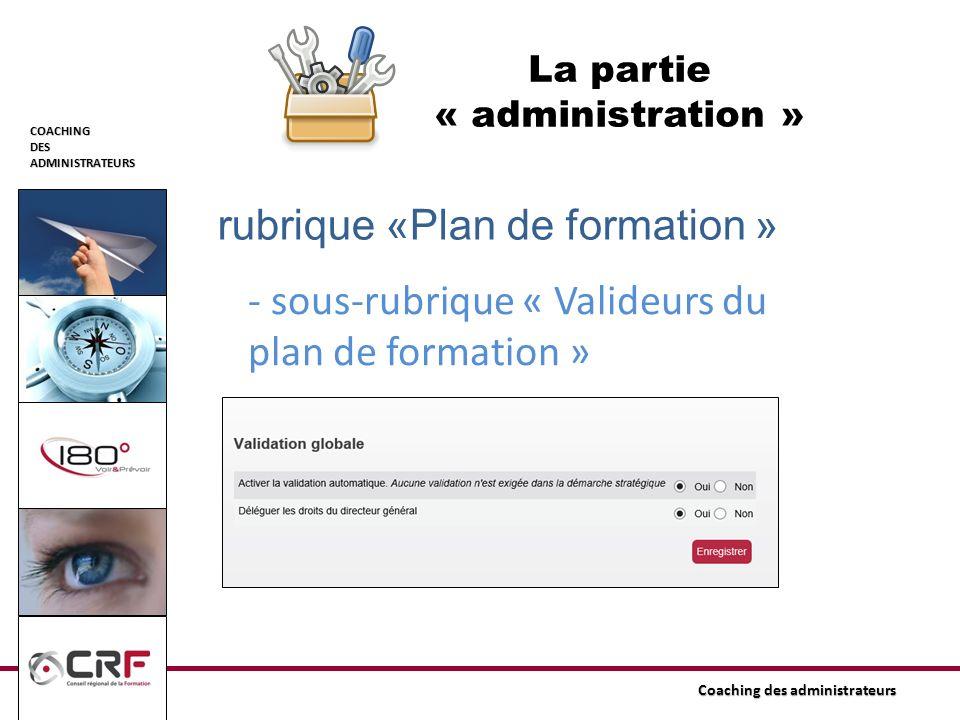COACHINGDESADMINISTRATEURS Coaching des administrateurs La partie « administration » rubrique «Plan de formation » - sous-rubrique « Valideurs du plan