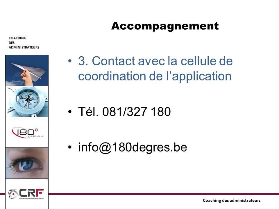 COACHINGDESADMINISTRATEURS Coaching des administrateurs Accompagnement 3. Contact avec la cellule de coordination de lapplication Tél. 081/327 180 inf
