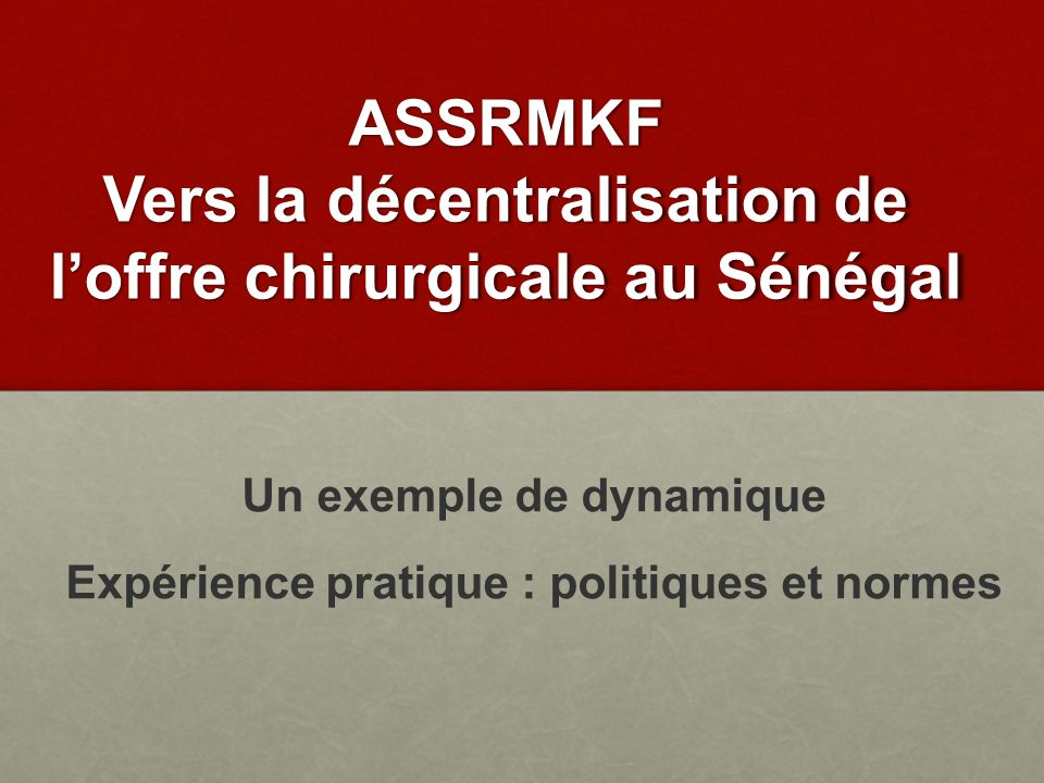 ASSRMKF Vers la décentralisation de loffre chirurgicale au Sénégal Un exemple de dynamique Expérience pratique : politiques et normes