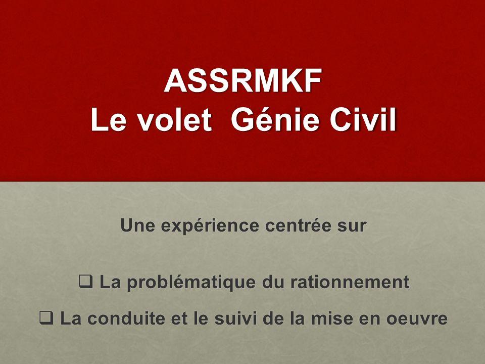 ASSRMKF Le volet Génie Civil Une expérience centrée sur La problématique du rationnement La problématique du rationnement La conduite et le suivi de l