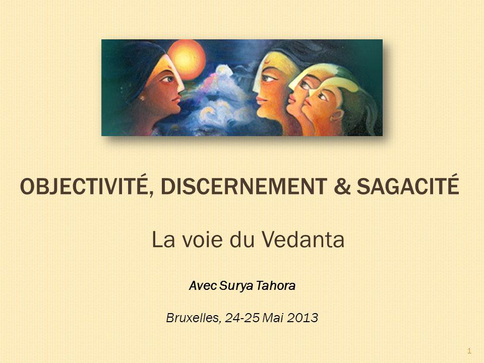 La voie du Vedanta OBJECTIVITÉ, DISCERNEMENT & SAGACITÉ Avec Surya Tahora Bruxelles, 24-25 Mai 2013 1