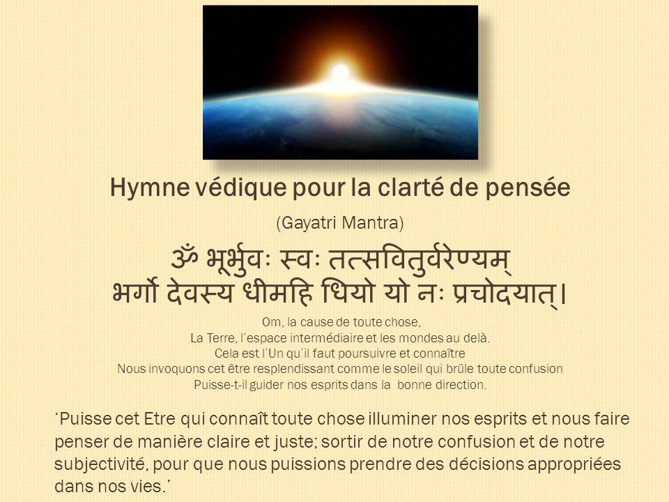Hymne védique pour la clarté de pensée (Gayatri Mantra) Om, la cause de toute chose, La Terre, lespace intermédiaire et les mondes au delà. Cela est l