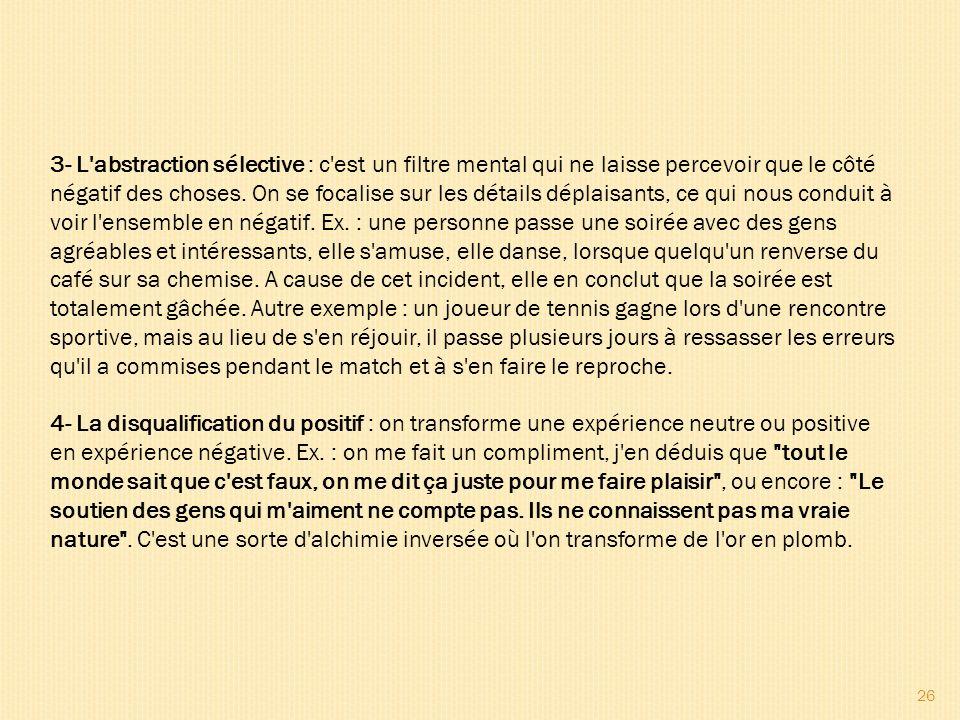 26 3- L'abstraction sélective : c'est un filtre mental qui ne laisse percevoir que le côté négatif des choses. On se focalise sur les détails déplaisa
