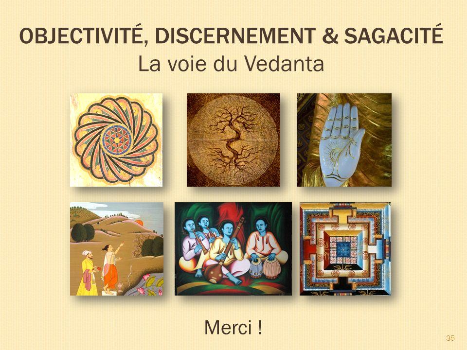 OBJECTIVITÉ, DISCERNEMENT & SAGACITÉ La voie du Vedanta Merci ! 35